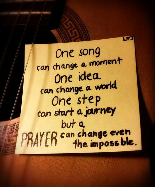 One song can change a moment. One idea can change a world. One step can start a journey. But, a PRAYER can change even the impossible.